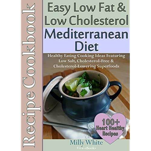 Easy Low Fat & Low Cholesterol Mediterranean Diet Recipe Cookbook 100+ Heart Healthy Recipes & Meals Plan: Healthy Cooking & Eating Book with Low Salt, ... Nutrition & Dieting Recipes Collection 1)