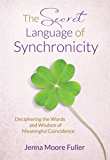 The Secret Language of Synchronicity: Deciphering the Words & Wisdom of Meaningful Coincidence