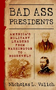 Bad Ass Presidents: America's Military Leaders from Washington to Roosevelt