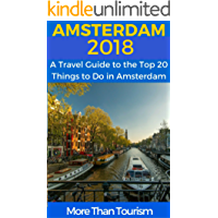 Amsterdam 2018: A Travel Guide to the Top 20 Things to Do in Amsterdam, Holland: Best of Amsterdam (English Edition)