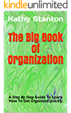 The Big Book of Organization: A Step By Step Guide To Learn How To Get Organized Quickly (how to get organized, how to downsize fast 1)