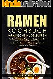 RAMEN KOCHBUCH - JAPANISCHE NUDELSUPPEN REZEPTE: Das Buch mit Grundlagen und Suppen aus der Schüssel - Bowl für jeden Tag. Kochen für Zuhause inklusive vegane und vegetarische Rezepte.