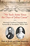 No Such Army Since the Days of Julius Caesar: Sherman's Carolinas Campaign from Fayetteville to Averasboro, March 1865