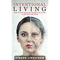 Intentional Living: How To NOT Die With Regrets By Living A Life That Matters