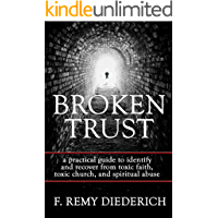 Broken Trust: …a practical guide to identify and recover from toxic faith, toxic church, and spiritual abuse (The Overcoming Series: Spiritual Abuse, Book 4)