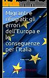 Migranti e rifugiati: gli errori dell'Europa e le conseguenze per l'Italia: II edizione (immigrazione ed asilo - Italia ed Europa Vol. 3)
