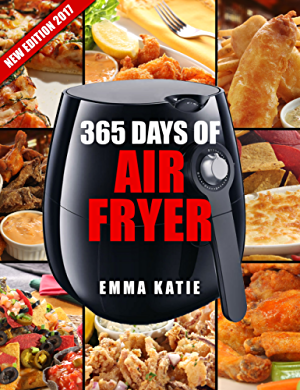 Air Fryer Cookbook: 365 Days of Air Fryer Cookbook - 365 Healthy; Quick and Easy Recipes to Fry; Bake; Grill; and Roast with Air Fryer (Everything Complete Air Fryer Book; Vegan; Paleo; Pot; Meals)