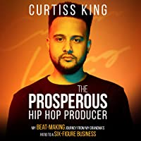 The Prosperous Hip Hop Producer: My Beat-Making Journey from My Grandma's Patio to a Six-Figure Business: The Prosperous Series, Book 2
