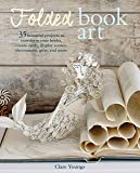 Folded Book Art: 35 beautiful projects to transform your books―create cards, display scenes, decorations, gifts, and…