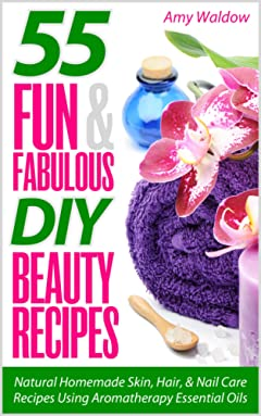 55 Fun & Fabulous DIY Beauty Recipes: Natural Homemade Skin, Hair, & Nail Care Recipes Using Aromatherapy Essential Oils (Holistic Tips, Recipes & Remedies Series Book 2)