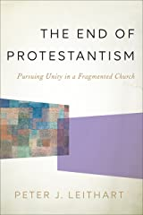The End of Protestantism: Pursuing Unity in a Fragmented Church Kindle Edition