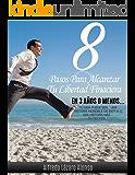 Ocho pasos para alcanzar la libertad financiera en tres años o menos: Tu vida puede ser una historia increíble de éxitos o una historia mas... tú decides!