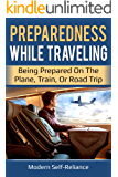 Preparedness While Traveling: Being Prepared on the Plane, Train, or Road Trip (Modern Self-Reliance)