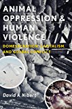Animal Oppression and Human Violence: Domesecration, Capitalism, and Global Conflict (Critical Perspectives on Animals)