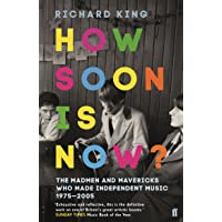 How Soon is Now?: The Madmen and Mavericks who made Independent Music 1975-2005