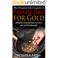 The Prepared Idiot's Guide to Gold Prospecting: Asking the Dumb Questions on How To Get Started Finding Gold