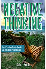 Negative Thinking: How To Transform Negative Thoughts And Self Talk Into Positive Thinking (Quick Start Guide) Kindle Edition
