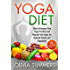 Yoga Diet: How to Energize Your Yoga Practice and Nourish Your Body for Optimal Health and Happiness (28 Mouthwatering Recipes Included!, Yoga Mastery Series, Mindful Eating)