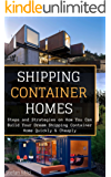 Shipping Container Homes: Steps and Strategies on How You Can Build Your Dream Shipping Container Home Quickly & Cheaply ((Beginners Guide - Step by Step - Building Container Houses))
