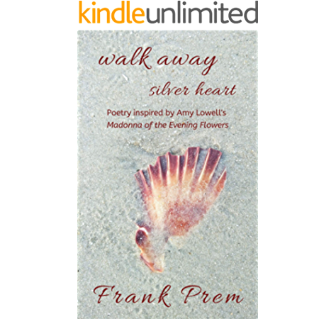Walk Away Silver Heart Poetry Inspired By The Amy Lowell Poem Madonna Of The Evening Flowers A Love Poetry Trilogy Book 1 Kindle Edition By Prem Frank Health Fitness Dieting