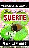 Atraer con éxito la SUERTE: Alcanza metas, cambia tu destino (Spanish Edition)