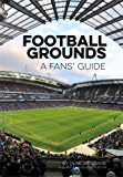 Football Grounds: A Fan's Guide 2017-18