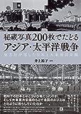 秘蔵写真200枚でたどるアジア・太平洋戦争: 東方社が写した日本と大東亜共栄圏