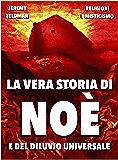La vera storia di Noè e del diluvio universale: Tra storia e leggenda (Religioni e Misticismo Vol. 10)