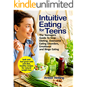 Intuitive Eating for Teens: The Teenagers Guide To Stop Dieting, Overcome Eating Disorders, Emotional and Binge Eating…