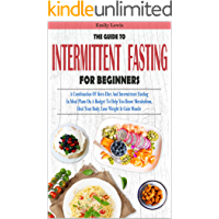 THE GUIDE TO INTERMITTENT FASTING FOR BEGINNERS: A Combination Of Keto Diet And Intermittent Fasting In Meal Plans On A Budget To Help You Boost Metabolism, Heal Your Body, Lose Weight & Gain Muscle