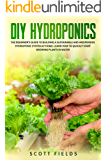 DIY Hydroponics: The Beginner's Guide To Building A Sustainable And Inexpensive Hydroponic System At Home. Learn How To Quickly Start Growing Plants In Water
