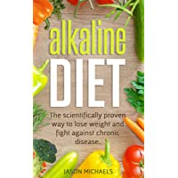Alkaline Diet: The Scientifically Proven Way to Lose Weight and Fight Against Chronic...