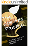 The Absolute Practice: A complete musician's guide to practicing anywhere