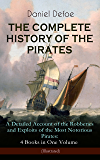 THE COMPLETE HISTORY OF THE PIRATES – A Detailed Account of the Robberies and Exploits of the Most Notorious Pirates: 4 Books in One Volume (Illustrated): ... Gow (Including the Biography of the Author)