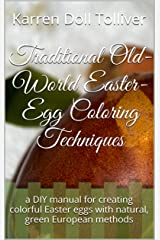 Traditional Old-World Easter-Egg Coloring Techniques: a DIY manual for creating colorful Easter eggs with natural, green European methods Kindle Edition