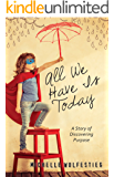 All We Have Is Today: A Story of Discovering Purpose