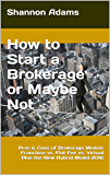 How to Start a Brokerage or Maybe Not: Pros & Cons of Brokerage Models Franchise vs. Flat Fee vs. Virtual Plus the New Hybrid Model 2016