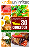 Whole 30 Cookbook: Your Personal Whole30 Diet Cookbook. 30 Day Whole Food for Your Ideal Figure.