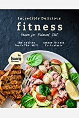 Incredibly Delicious Fitness Recipes for Balanced Diet: The Healthy Foods That Will Amaze Fitness Enthusiasts Kindle Edition