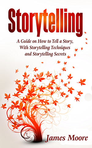 Storytelling: a Guide on How to Tell a Story with Storytelling Techniques and Storytelling Secrets (Public Speaking; Ted Talks; Storytelling Business)
