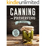 Canning and Preserving for Beginners : A Complete Guide to Water Bath and Pressure Canning. Including 101 Easy and Traditiona