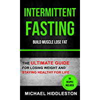Intermittent Fasting: The Ultimate Guide For Losing Weight And Staying Healthy For Life (Build Muscle Lose Fat)