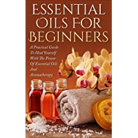 Essential Oils: Essential Oils For Beginners - A Practical Guide To Heal Yourself...