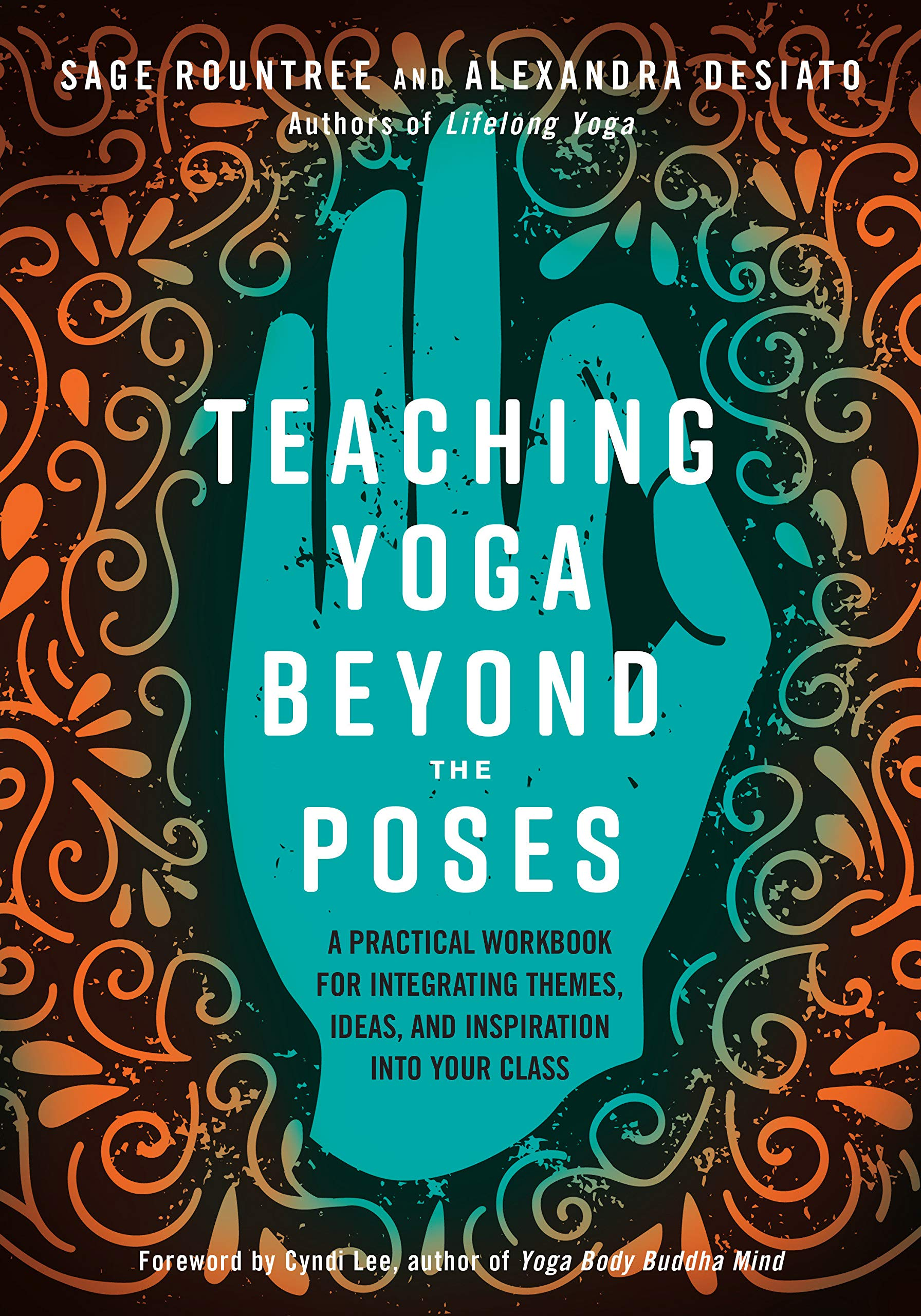 Teaching Yoga Beyond The Poses  A Practical Workbook For Integrating Themes Ideas And Inspiration Into Your Class