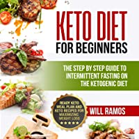 Keto Diet for Beginners: The Step by Step Guide to Intermittent Fasting on the Ketogenic Diet: Ready Keto Meal Plan and Keto Recipes for Maximizing Weight Loss