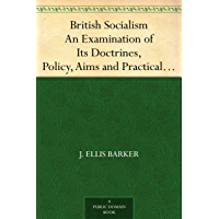 British Socialism An Examination of Its Doctrines, Policy, Aims and Practical Proposals