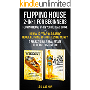 Flipping House 2-In-1 For Beginners: Flipping House When You're Dead Broke + How a 17-Year-Old Can Do House Flipping…