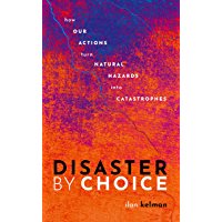 Disaster by Choice: How our actions turn natural hazards into catastrophes (English Edition)