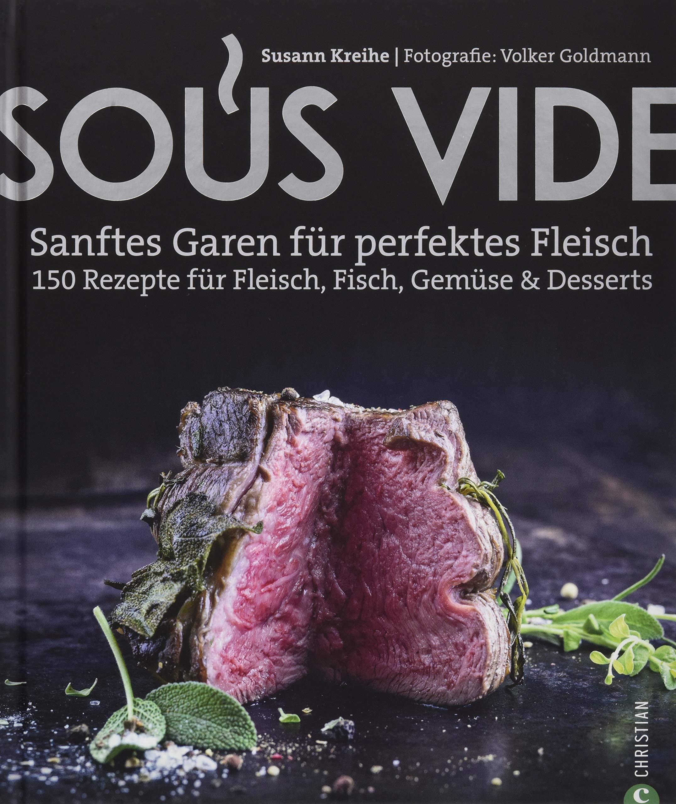 Kochbuch  Sous Vide. Sanftes Garen Für Perfektes Fleisch. 150 Rezepte Für Fleisch Fisch Gemüse And Desserts. Mit Geheimtipps Aus Der Profiküche.
