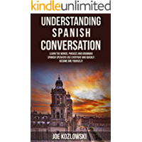 Understanding Spanish Conversation: Learn The Words, Phrases, and Grammar Spanish Speakers Use Everyday and Quickly Become One Yourself! (English Edition)